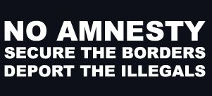 No amnesty, secure the borders, deport the illegals